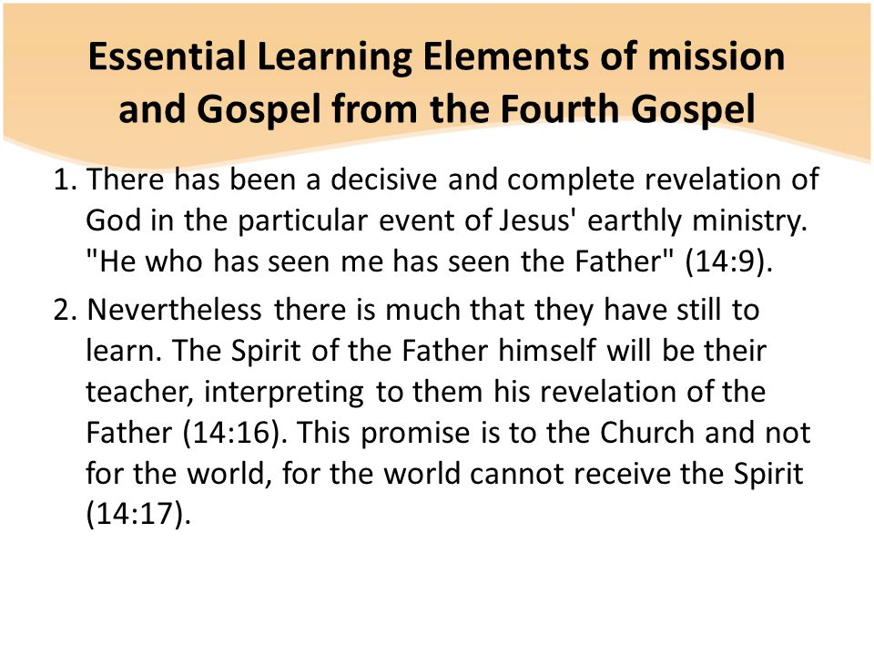Essential Learning Elements of mission and Gospel from the Fourth Gospel 1. There has been a decisive and complete revelation of God in the particular