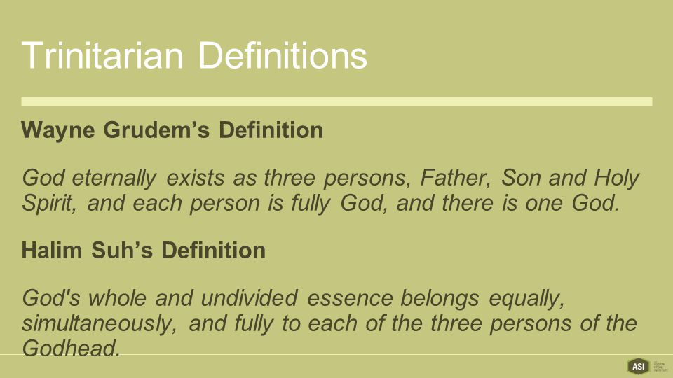 Trinitarian Definitions Wayne Grudem's Definition God eternally exists as three persons, Father, Son and Holy Spirit, and each person is fully God, and there is one God.