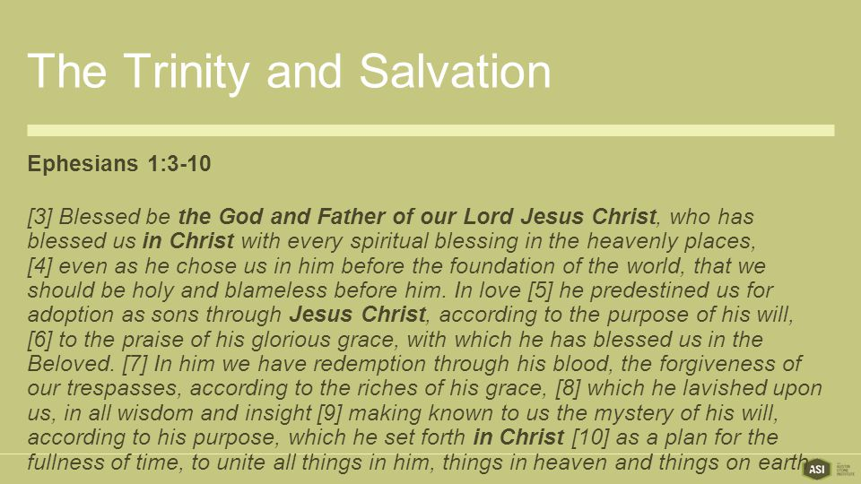The Trinity and Salvation Ephesians 1:3-10 [3] Blessed be the God and Father of our Lord Jesus Christ, who has blessed us in Christ with every spiritual blessing in the heavenly places, [4] even as he chose us in him before the foundation of the world, that we should be holy and blameless before him.