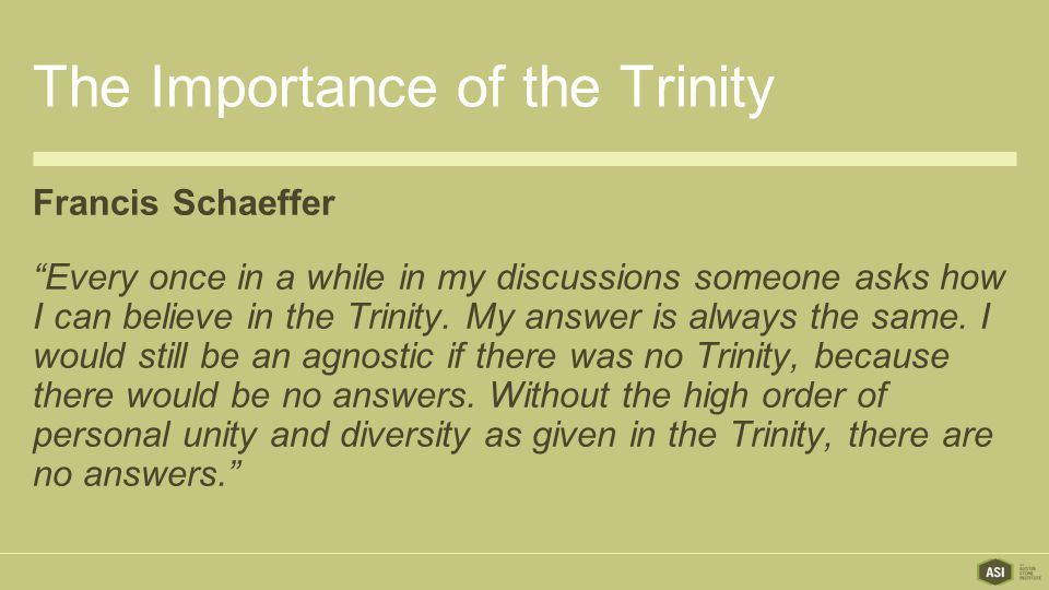The Importance of the Trinity Francis Schaeffer Every once in a while in my discussions someone asks how I can believe in the Trinity.