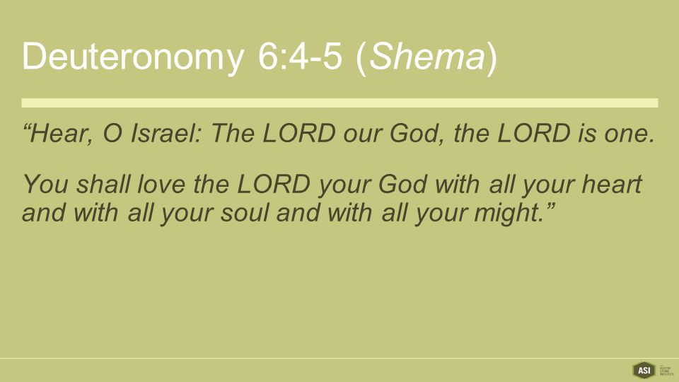 Deuteronomy 6:4-5 (Shema) Hear, O Israel: The LORD our God, the LORD is one.
