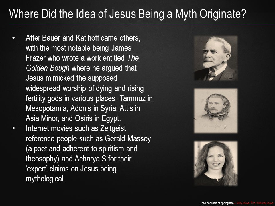 The Essentials of Apologetics – Why Jesus: The Historical Jesus Where Did the Idea of Jesus Being a Myth Originate? After Bauer and Katlhoff came othe