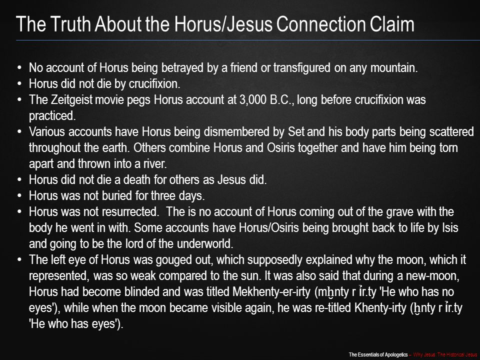 The Essentials of Apologetics – Why Jesus: The Historical Jesus The Truth About the Horus/Jesus Connection Claim No account of Horus being betrayed by