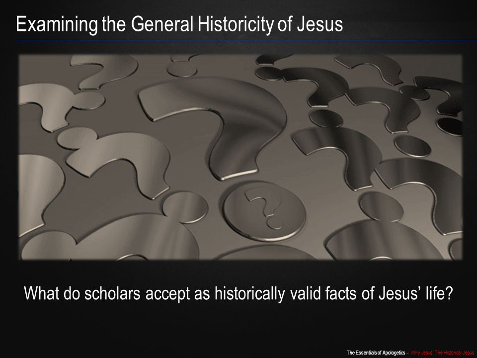 The Essentials of Apologetics – Why Jesus: The Historical Jesus Examining the General Historicity of Jesus What do scholars accept as historically val
