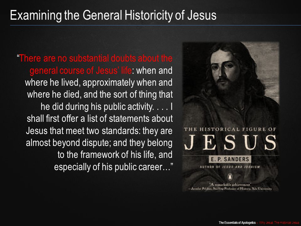 "The Essentials of Apologetics – Why Jesus: The Historical Jesus ""There are no substantial doubts about the general course of Jesus' life: when and whe"