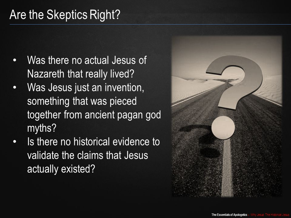 The Essentials of Apologetics – Why Jesus: The Historical Jesus He [Jesus] certainly existed, as virtually every competent scholar of antiquity, Christian or non-Christian, agrees. – Bart Ehrman Agnostic scholar