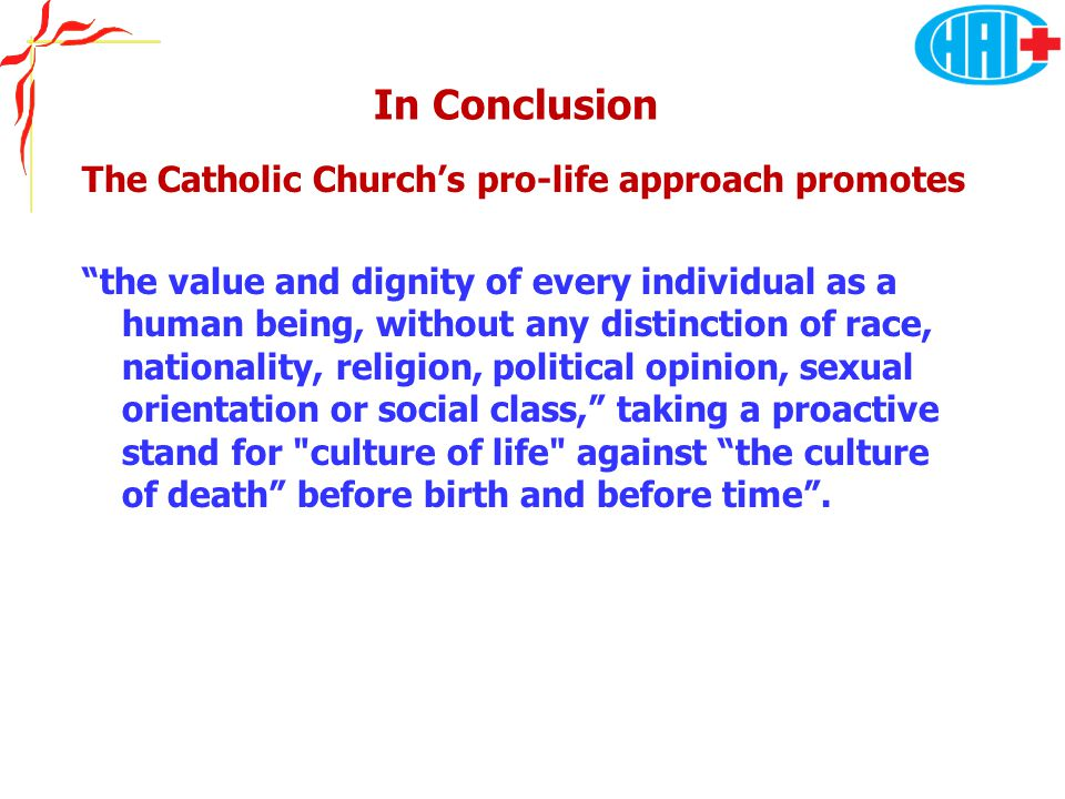 "In Conclusion The Catholic Church's pro-life approach promotes ""the value and dignity of every individual as a human being, without any distinction of"