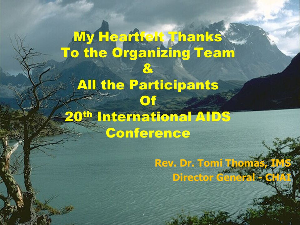 My Heartfelt Thanks To the Organizing Team & All the Participants Of 20 th International AIDS Conference Rev. Dr. Tomi Thomas, IMS Director General -