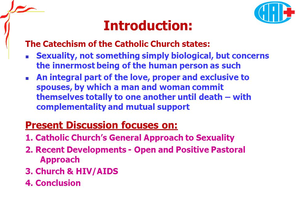 Introduction: The Catechism of the Catholic Church states: Sexuality, not something simply biological, but concerns the innermost being of the human person as such An integral part of the love, proper and exclusive to spouses, by which a man and woman commit themselves totally to one another until death – with complementality and mutual support Present Discussion focuses on: 1.