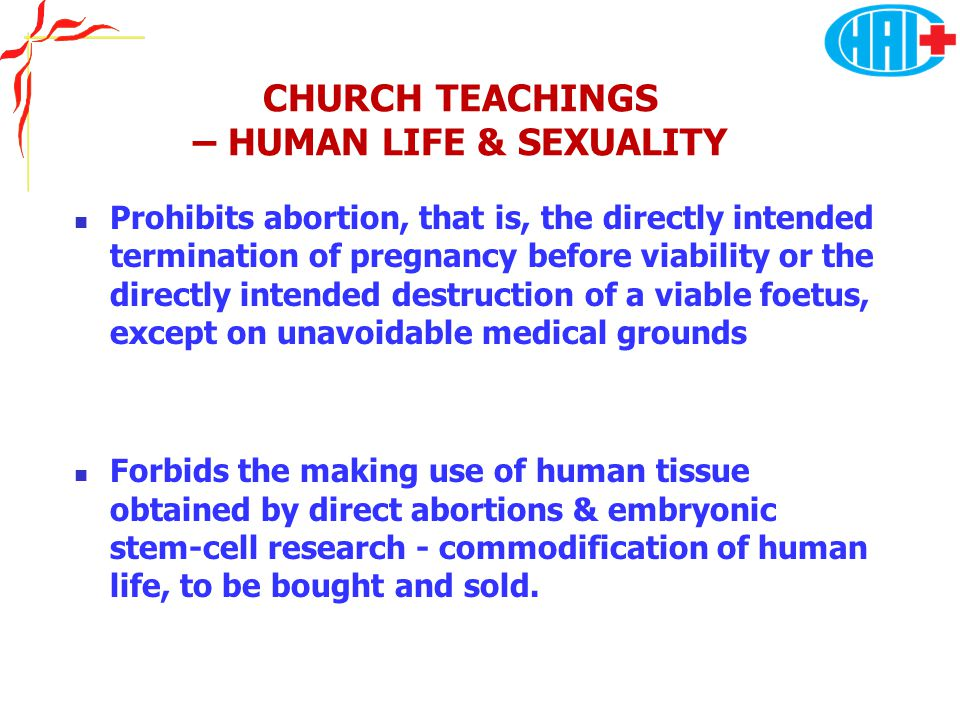 CHURCH TEACHINGS – HUMAN LIFE & SEXUALITY Prohibits abortion, that is, the directly intended termination of pregnancy before viability or the directly