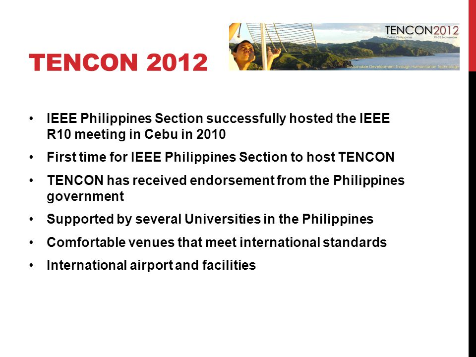 TENCON 2012 IEEE Philippines Section successfully hosted the IEEE R10 meeting in Cebu in 2010 First time for IEEE Philippines Section to host TENCON TENCON has received endorsement from the Philippines government Supported by several Universities in the Philippines Comfortable venues that meet international standards International airport and facilities