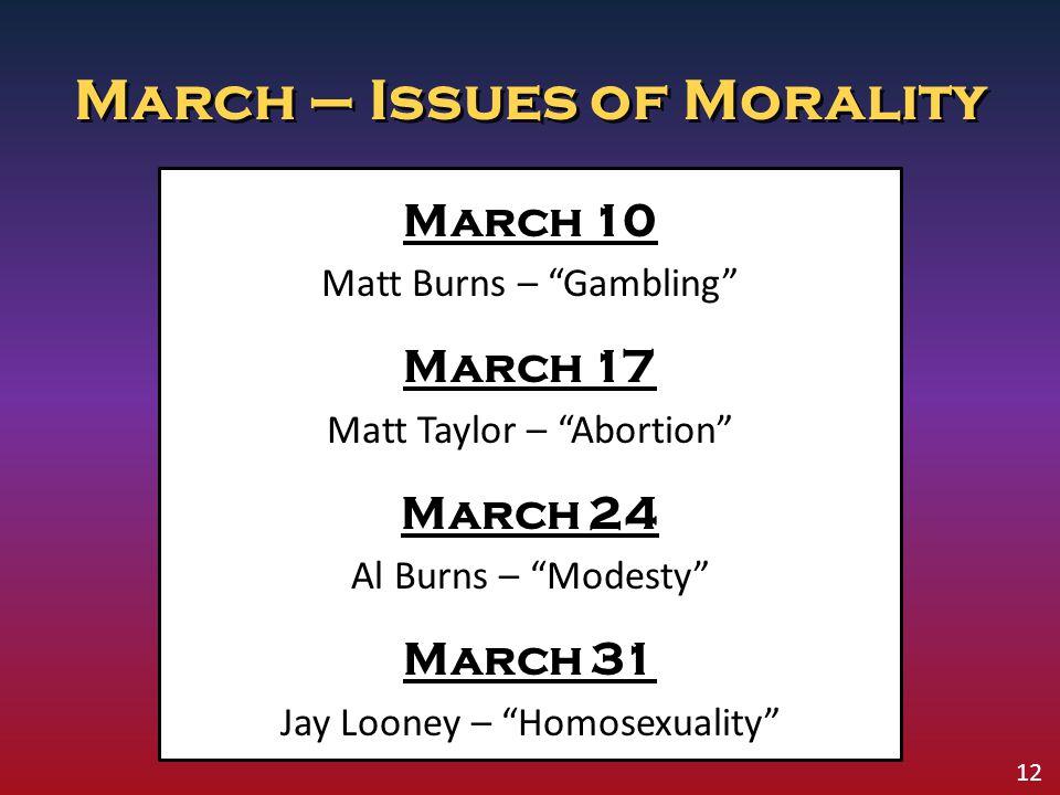 "March – Issues of Morality March 10 Matt Burns – ""Gambling"" March 17 Matt Taylor – ""Abortion"" March 24 Al Burns – ""Modesty"" March 31 Jay Looney – ""Hom"
