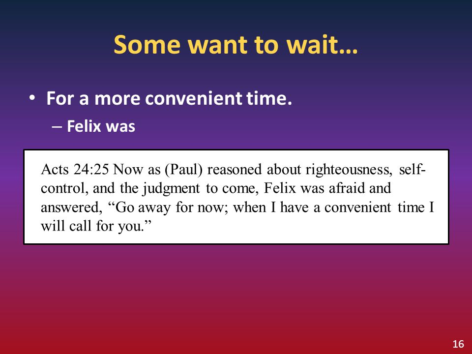 Some want to wait… For a more convenient time. – Felix was Acts 24:25 Now as (Paul) reasoned about righteousness, self- control, and the judgment to c