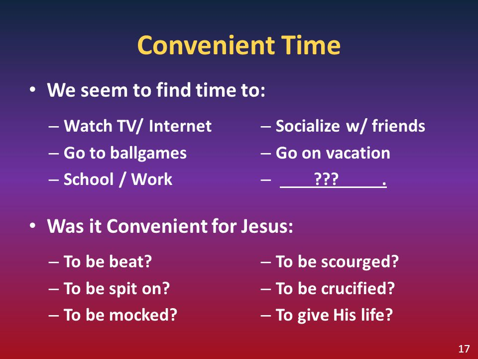 Convenient Time We seem to find time to: Was it Convenient for Jesus: – To be beat? – To be spit on? – To be mocked? – To be scourged? – To be crucifi