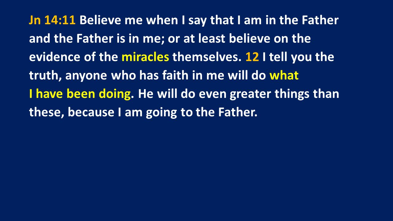 Jn 14:11 Believe me when I say that I am in the Father and the Father is in me; or at least believe on the evidence of the miracles themselves.