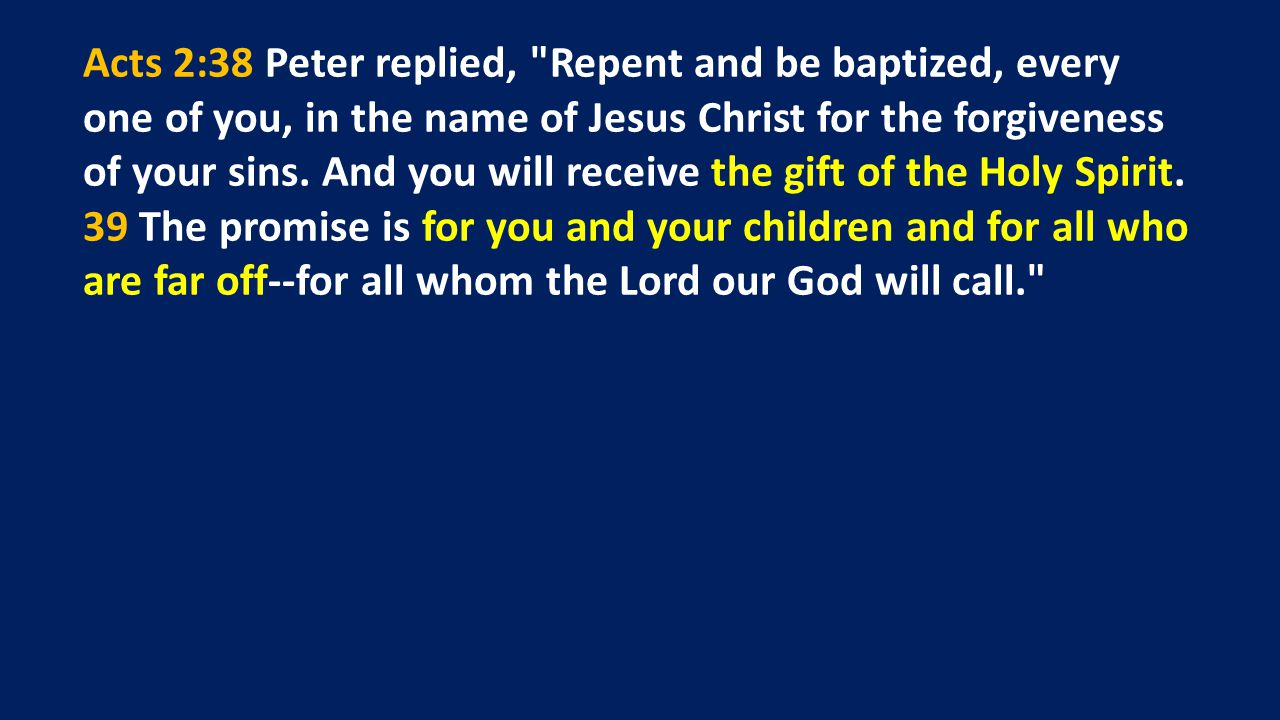 Acts 2:38 Peter replied, Repent and be baptized, every one of you, in the name of Jesus Christ for the forgiveness of your sins.