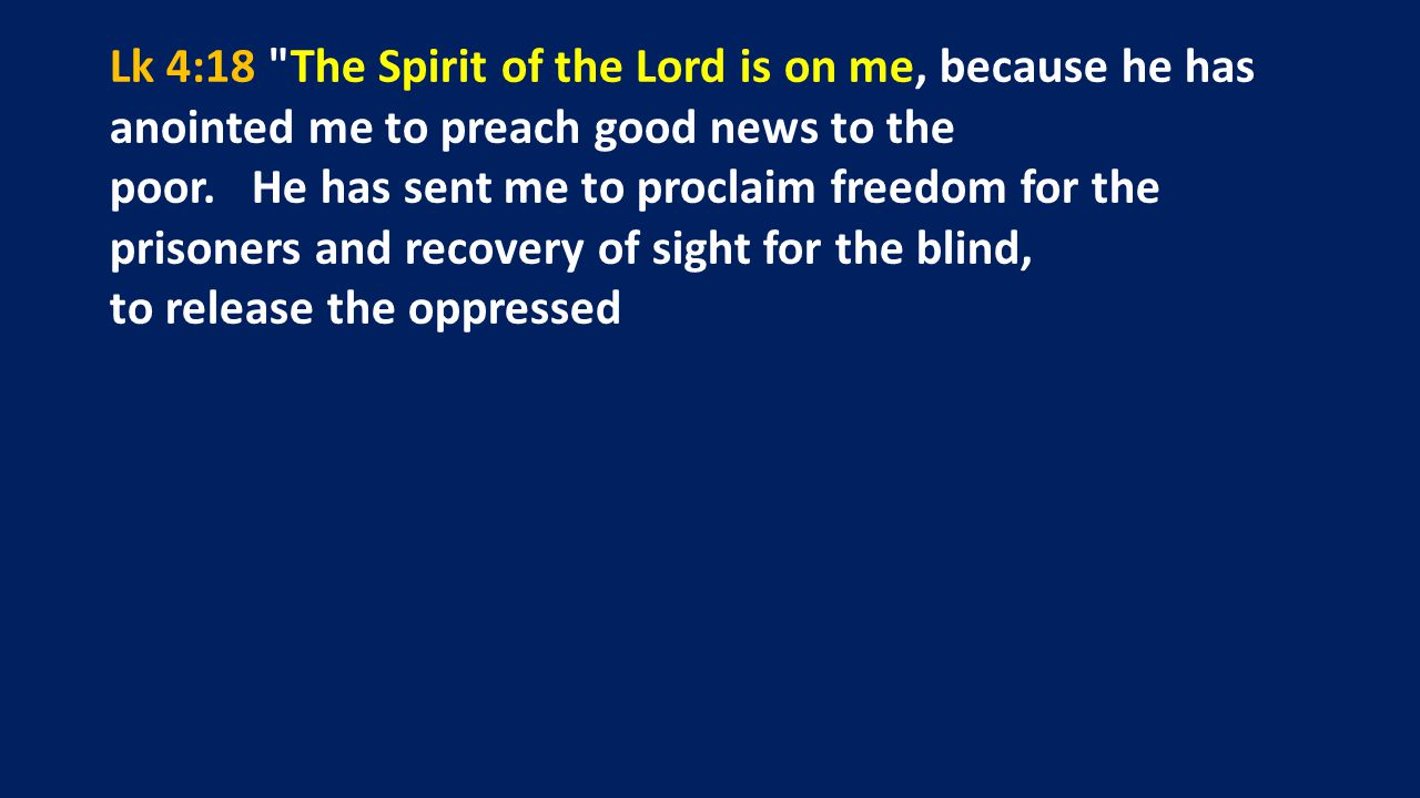 Lk 4:18 The Spirit of the Lord is on me, because he has anointed me to preach good news to the poor.
