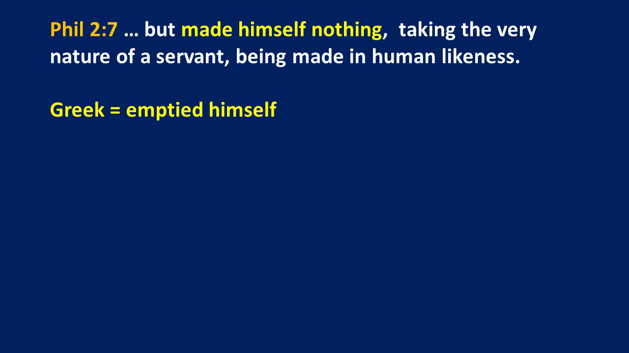 Phil 2:7 … but made himself nothing, taking the very nature of a servant, being made in human likeness. Greek = emptied himself