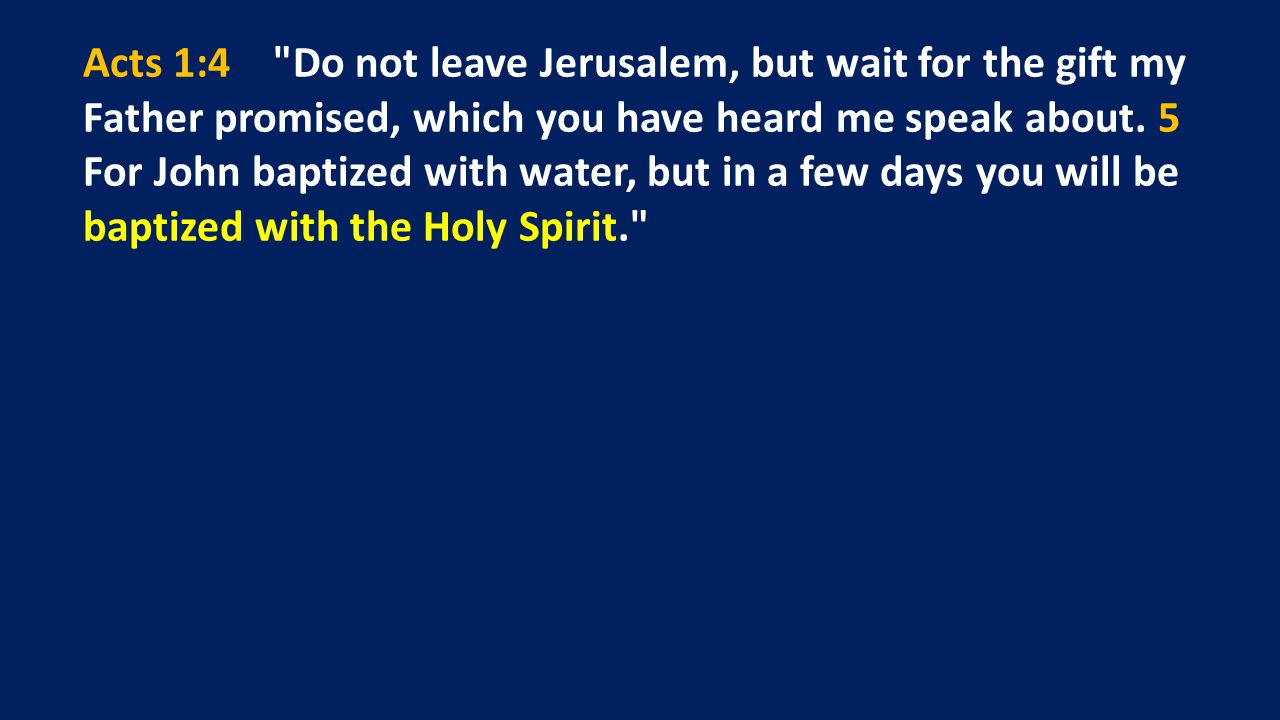 Acts 1:4 Do not leave Jerusalem, but wait for the gift my Father promised, which you have heard me speak about.