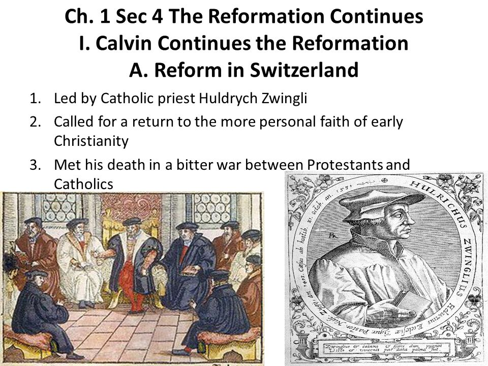 Ch. 1 Sec 4 The Reformation Continues I. Calvin Continues the Reformation A. Reform in Switzerland 1.Led by Catholic priest Huldrych Zwingli 2.Called