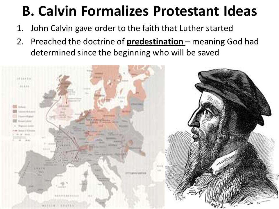 B. Calvin Formalizes Protestant Ideas 1.John Calvin gave order to the faith that Luther started 2.Preached the doctrine of predestination – meaning Go