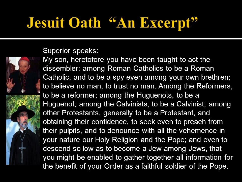 Superior speaks: My son, heretofore you have been taught to act the dissembler: among Roman Catholics to be a Roman Catholic, and to be a spy even among your own brethren; to believe no man, to trust no man.