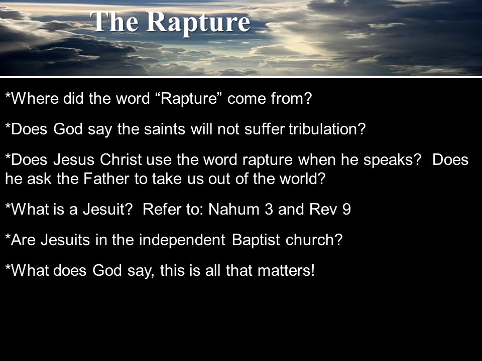 """*Where did the word """"Rapture"""" come from? *Does God say the saints will not suffer tribulation? *Does Jesus Christ use the word rapture when he speaks?"""