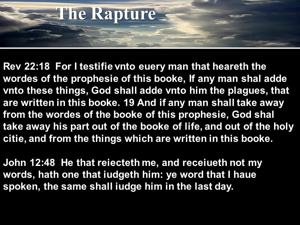 The Rapture Rev 22:18 For I testifie vnto euery man that heareth the wordes of the prophesie of this booke, If any man shal adde vnto these things, God shall adde vnto him the plagues, that are written in this booke.