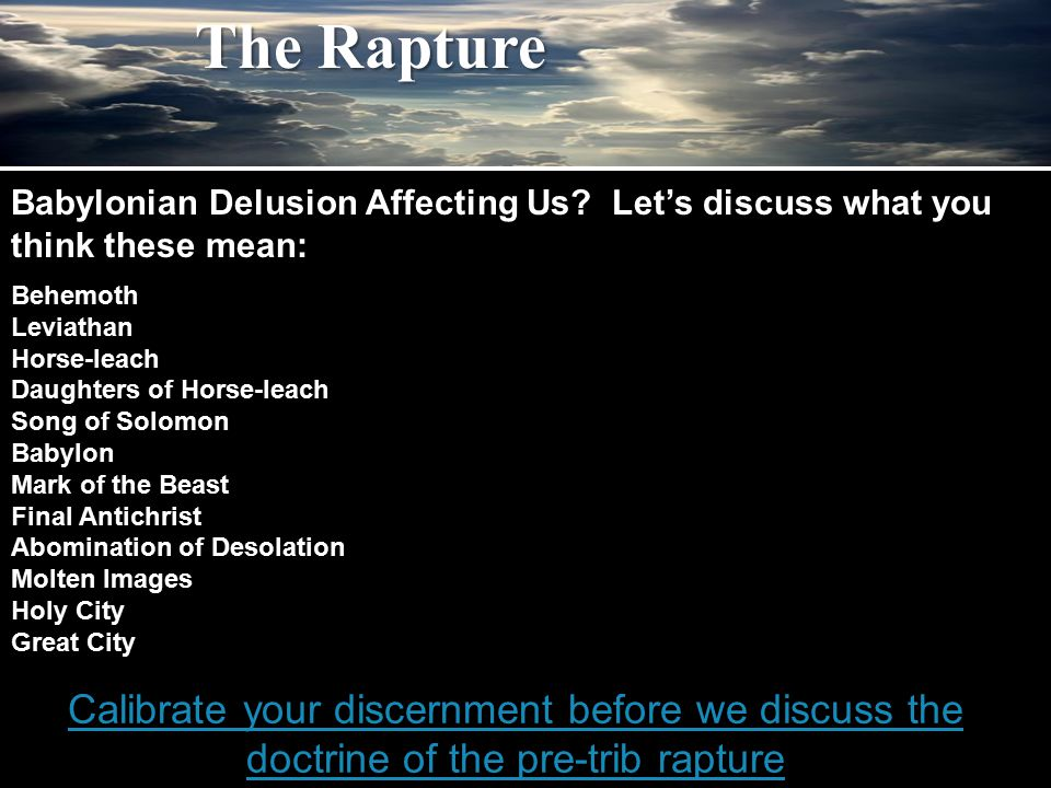 The Rapture Calibrate your discernment before we discuss the doctrine of the pre-trib rapture Babylonian Delusion Affecting Us? Let's discuss what you
