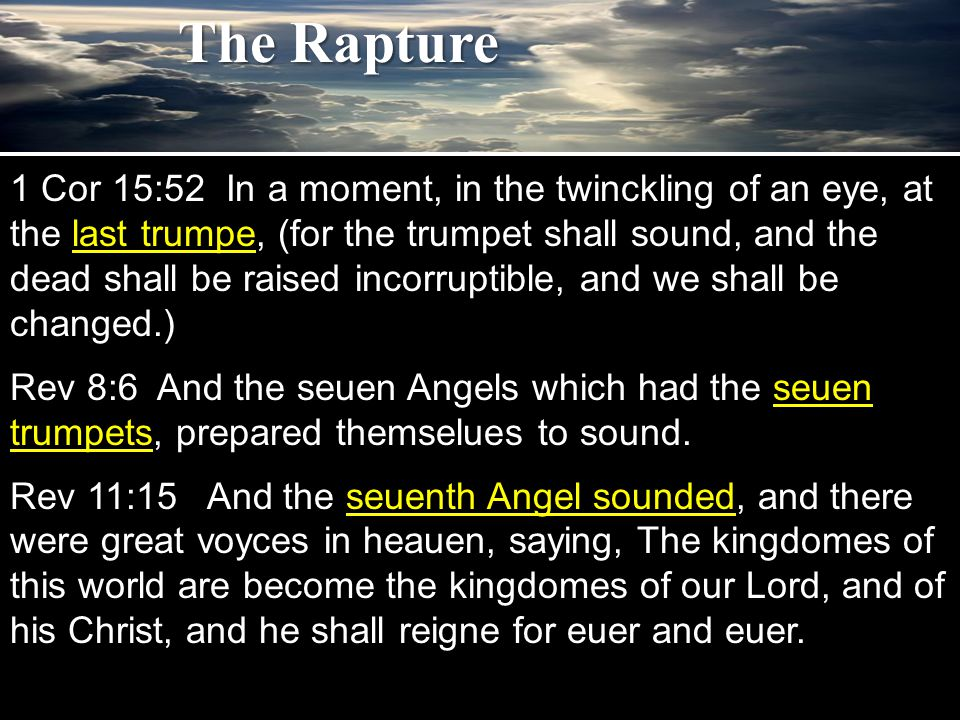 1 Cor 15:52 In a moment, in the twinckling of an eye, at the last trumpe, (for the trumpet shall sound, and the dead shall be raised incorruptible, and we shall be changed.) Rev 8:6 And the seuen Angels which had the seuen trumpets, prepared themselues to sound.