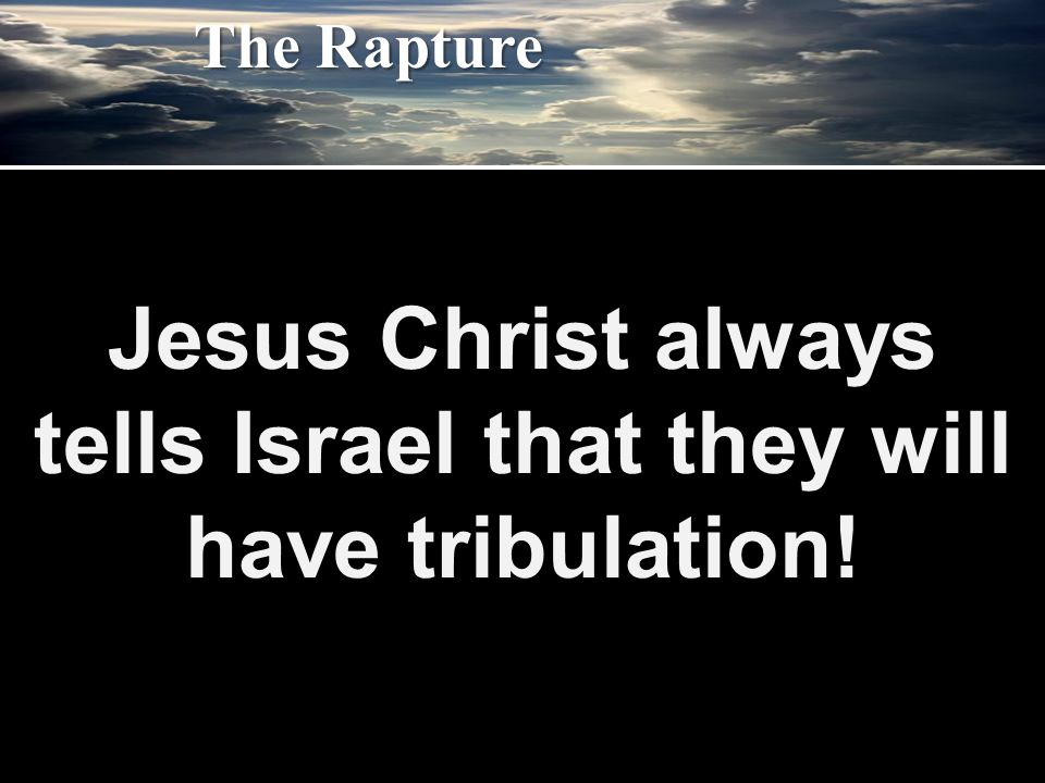 Jesus Christ always tells Israel that they will have tribulation! The Rapture