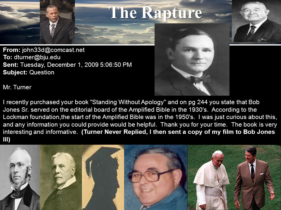 The Rapture From: john33d@comcast.net To: dturner@bju.edu Sent: Tuesday, December 1, 2009 5:06:50 PM Subject: Question Mr. Turner I recently purchased