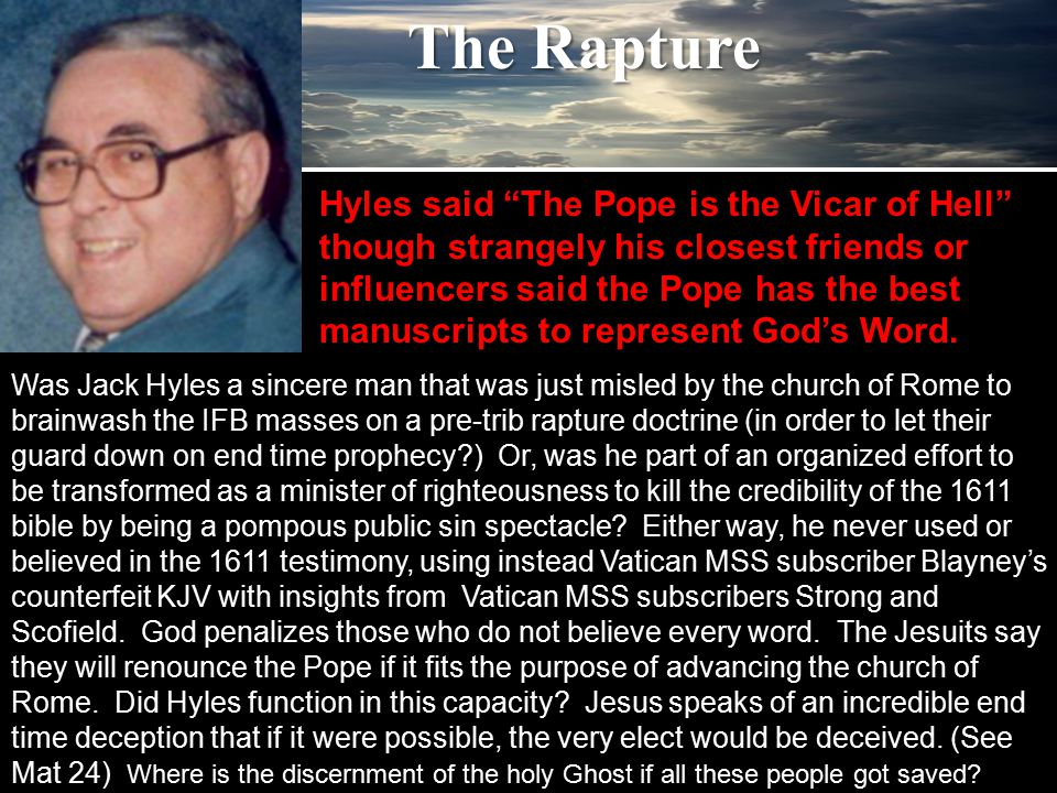 The Rapture Was Jack Hyles a sincere man that was just misled by the church of Rome to brainwash the IFB masses on a pre-trib rapture doctrine (in order to let their guard down on end time prophecy ) Or, was he part of an organized effort to be transformed as a minister of righteousness to kill the credibility of the 1611 bible by being a pompous public sin spectacle.