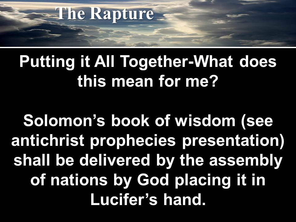 Putting it All Together-What does this mean for me? Solomon's book of wisdom (see antichrist prophecies presentation) shall be delivered by the assemb