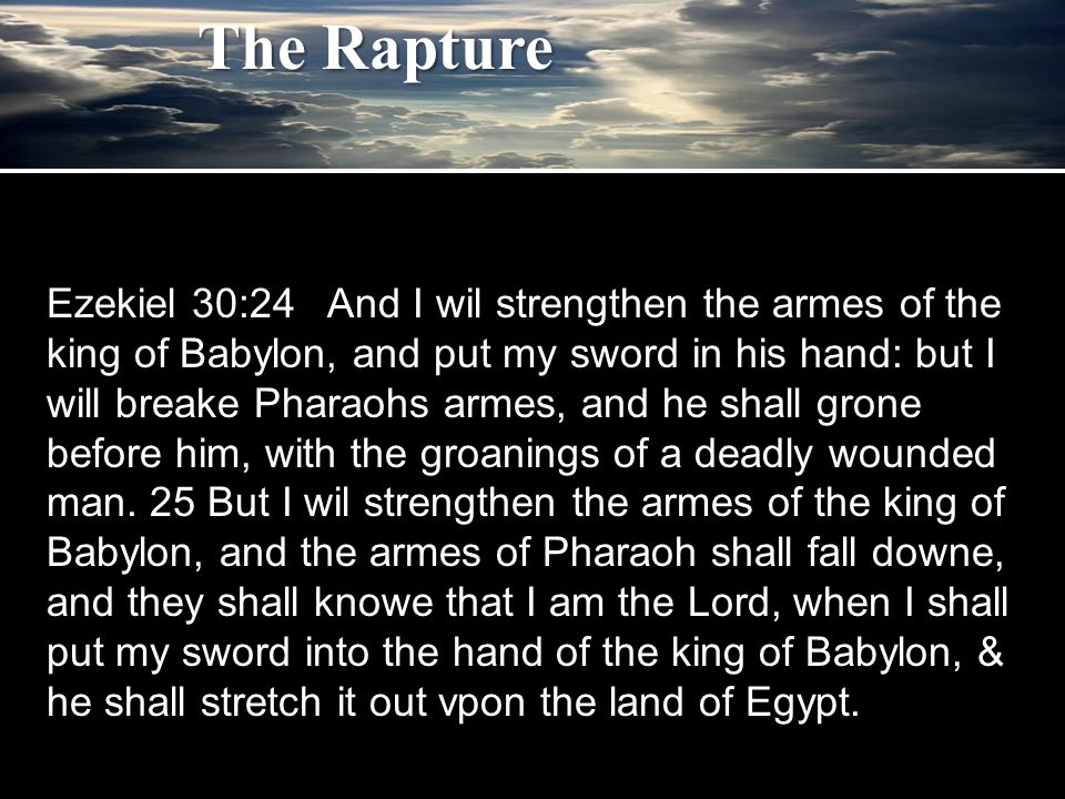 Ezekiel 30:24 And I wil strengthen the armes of the king of Babylon, and put my sword in his hand: but I will breake Pharaohs armes, and he shall grone before him, with the groanings of a deadly wounded man.