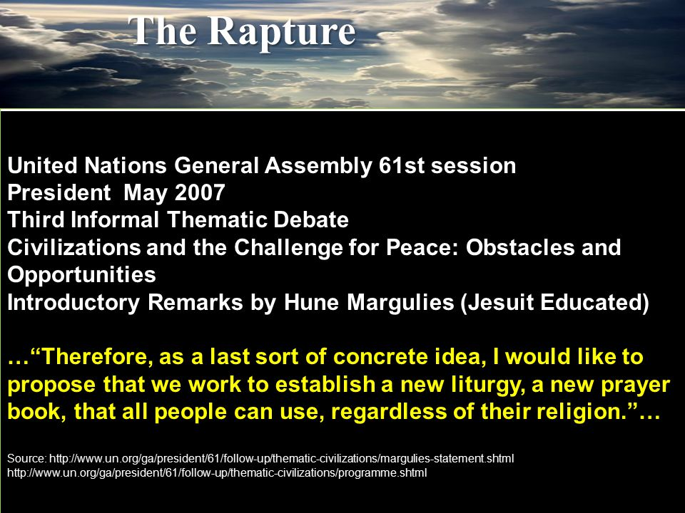 United Nations General Assembly 61st session President May 2007 Third Informal Thematic Debate Civilizations and the Challenge for Peace: Obstacles and Opportunities Introductory Remarks by Hune Margulies (Jesuit Educated) … Therefore, as a last sort of concrete idea, I would like to propose that we work to establish a new liturgy, a new prayer book, that all people can use, regardless of their religion. … Source: http://www.un.org/ga/president/61/follow-up/thematic-civilizations/margulies-statement.shtml http://www.un.org/ga/president/61/follow-up/thematic-civilizations/programme.shtml The Rapture