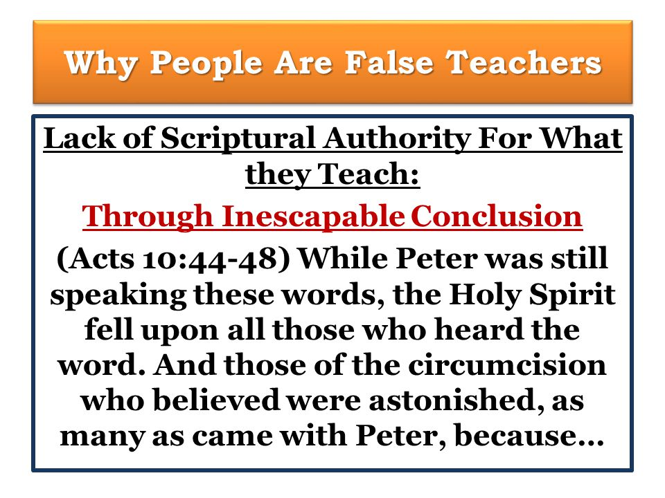 Why People Are False Teachers Lack of Scriptural Authority For What they Teach: Through Inescapable Conclusion (Acts 10:44-48) While Peter was still speaking these words, the Holy Spirit fell upon all those who heard the word.