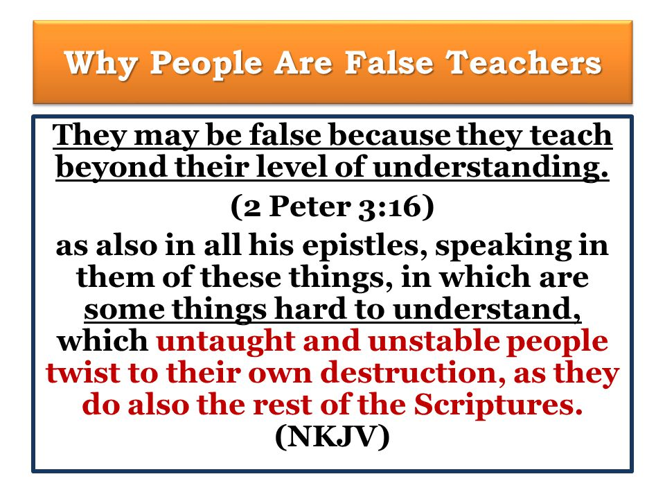 Why People Are False Teachers They may be false because they teach beyond their level of understanding.