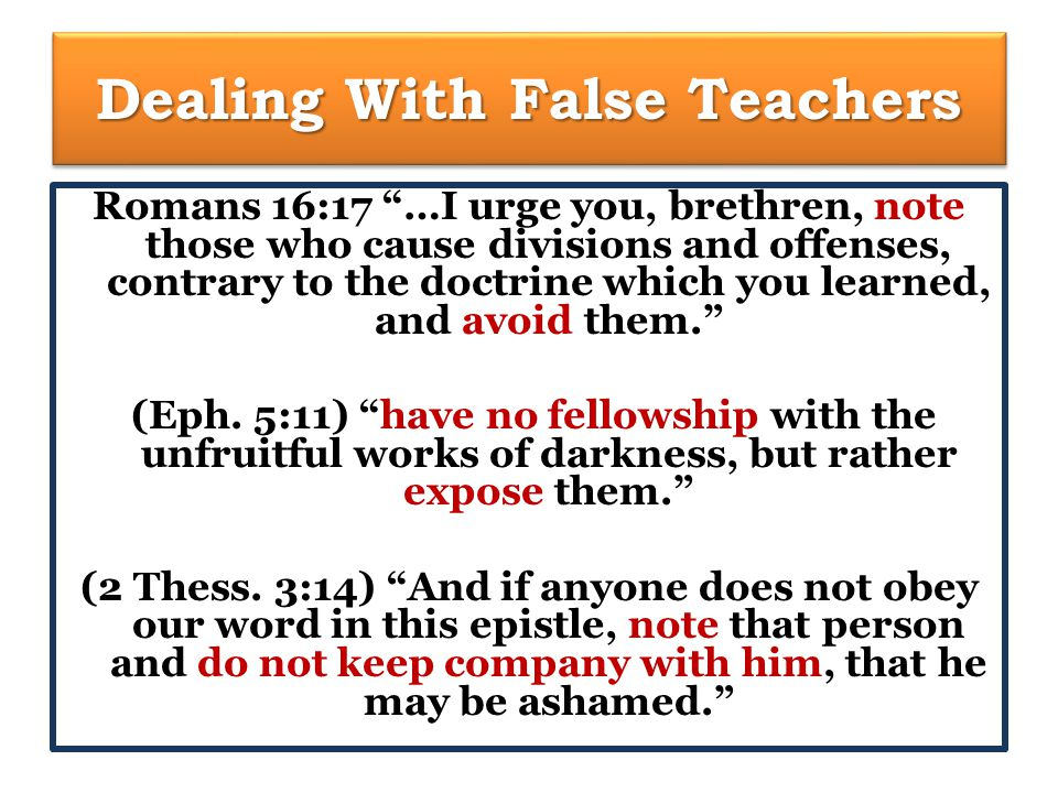 Dealing With False Teachers Romans 16:17 …I urge you, brethren, note those who cause divisions and offenses, contrary to the doctrine which you learned, and avoid them. (Eph.