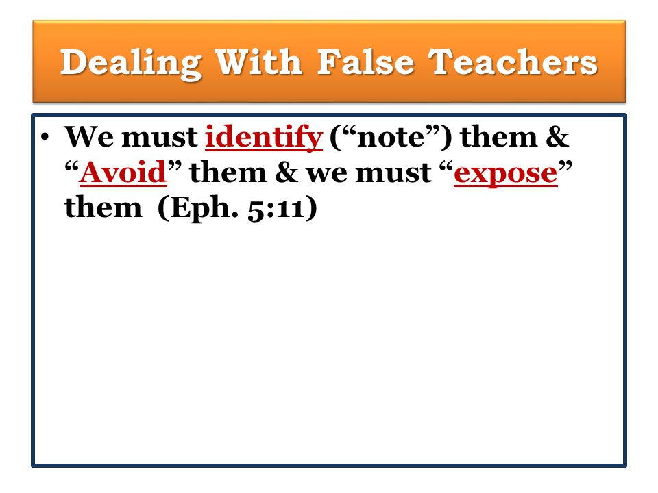 Dealing With False Teachers We must identify ( note ) them & Avoid them & we must expose them (Eph.