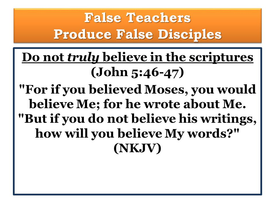 False Teachers Produce False Disciples Do not truly believe in the scriptures (John 5:46-47) For if you believed Moses, you would believe Me; for he wrote about Me.