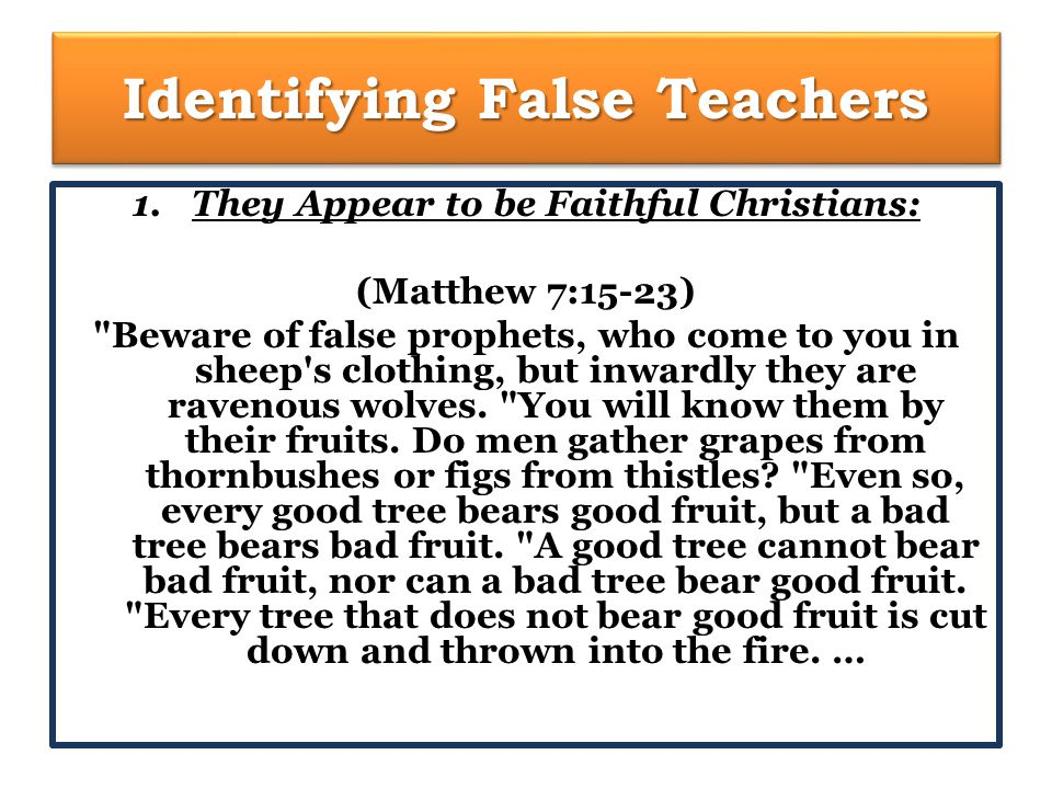 Identifying False Teachers 1.They Appear to be Faithful Christians: (Matthew 7:15-23) Beware of false prophets, who come to you in sheep s clothing, but inwardly they are ravenous wolves.