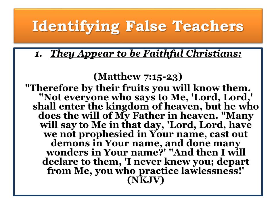 Identifying False Teachers 1.They Appear to be Faithful Christians: (Matthew 7:15-23) Therefore by their fruits you will know them.