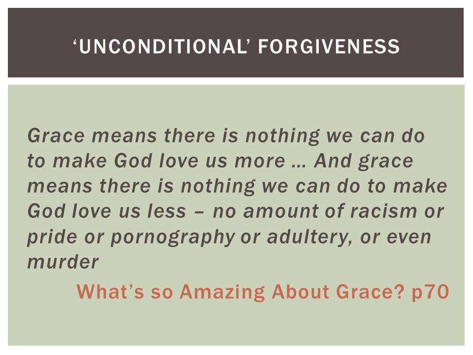 Grace means there is nothing we can do to make God love us more … And grace means there is nothing we can do to make God love us less – no amount of racism or pride or pornography or adultery, or even murder What's so Amazing About Grace.