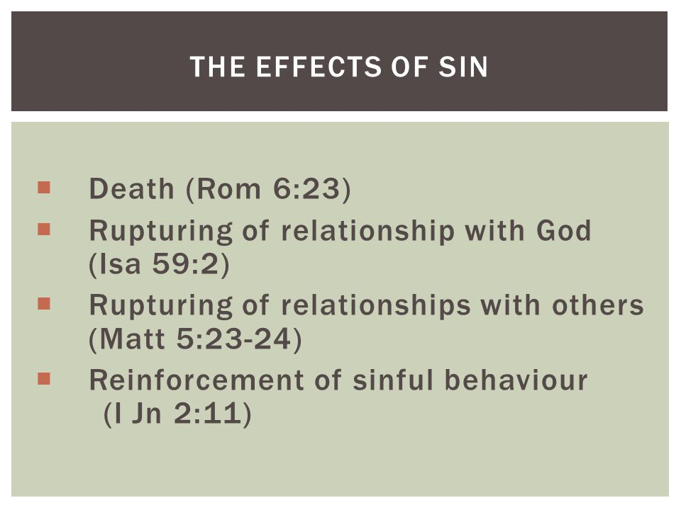  Death (Rom 6:23)  Rupturing of relationship with God (Isa 59:2)  Rupturing of relationships with others (Matt 5:23-24)  Reinforcement of sinful behaviour (I Jn 2:11) THE EFFECTS OF SIN