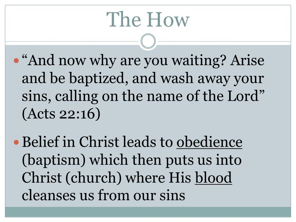 """The How """"And now why are you waiting? Arise and be baptized, and wash away your sins, calling on the name of the Lord"""" (Acts 22:16) Belief in Christ l"""