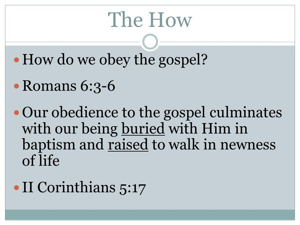 The How How do we obey the gospel? Romans 6:3-6 Our obedience to the gospel culminates with our being buried with Him in baptism and raised to walk in