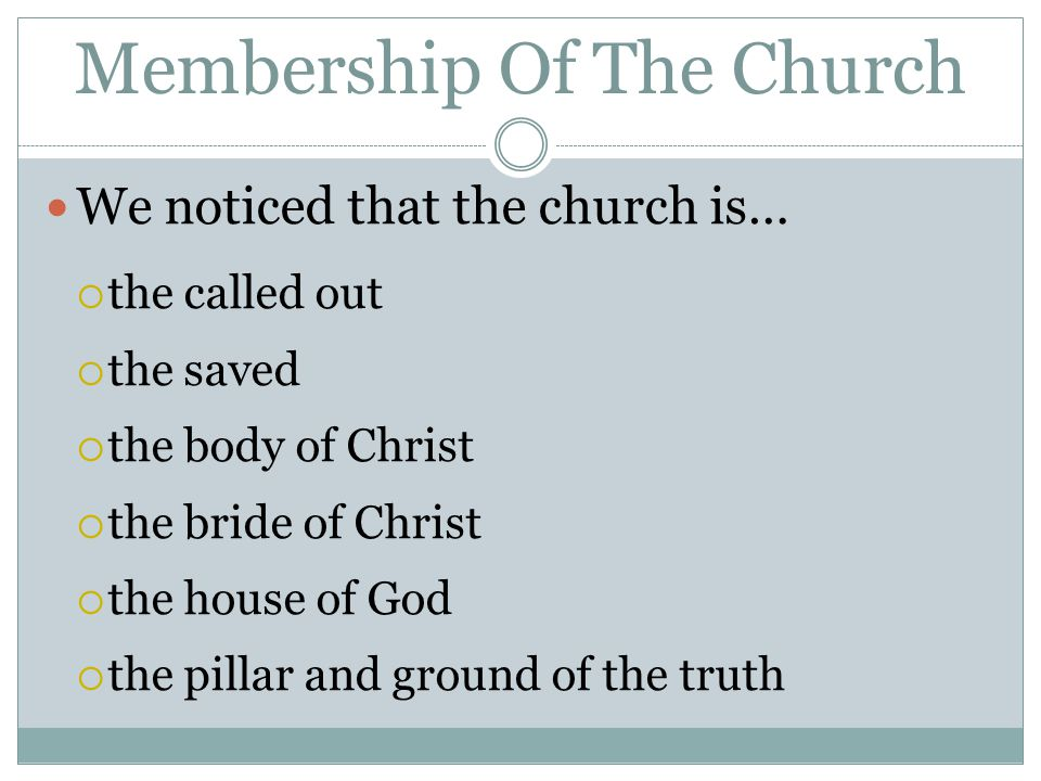 Membership Of The Church We noticed that the church is…  the called out  the saved  the body of Christ  the bride of Christ  the house of God  t