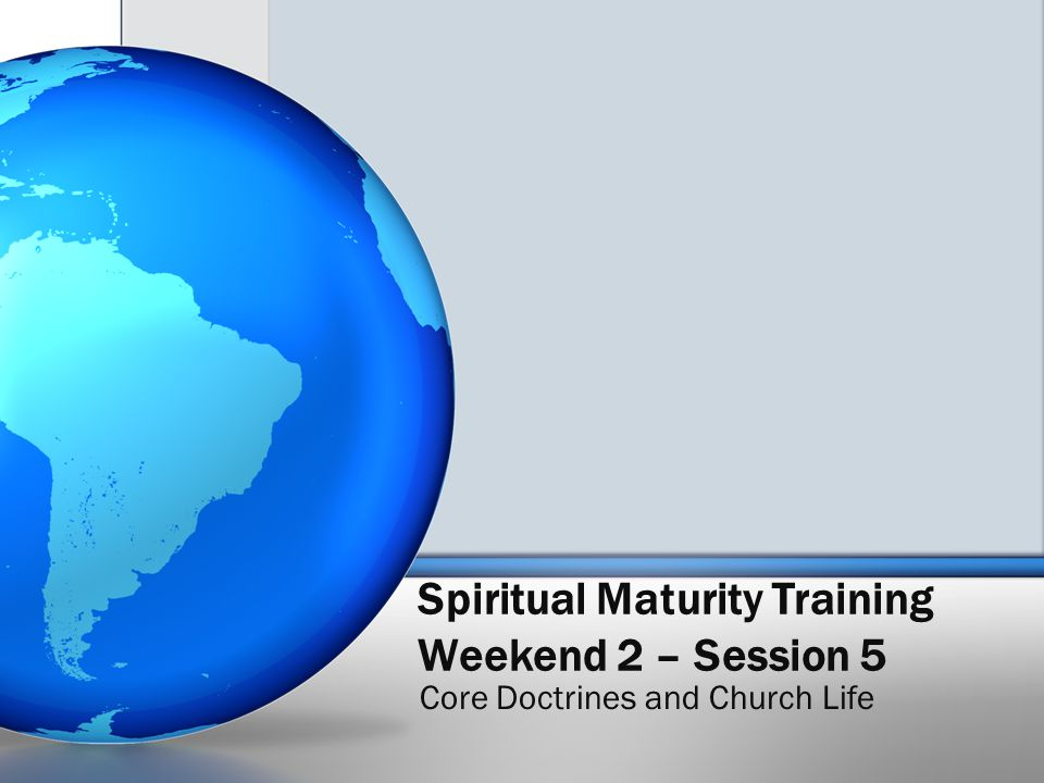 Spiritual Maturity Training Weekend 2 – Session 5 Core Doctrines and Church Life