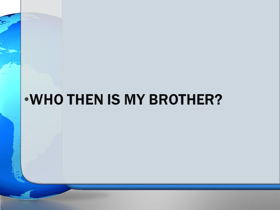 WHO THEN IS MY BROTHER